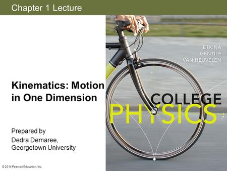 Chapter 1 Lecture Kinematics: Motion in One Dimension Prepared by Dedra Demaree, Georgetown University © 2014 Pearson Education, Inc.
