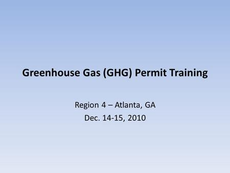 Greenhouse Gas (GHG) Permit Training Region 4 – Atlanta, GA Dec. 14-15, 2010.