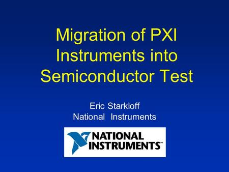 Migration of PXI Instruments into Semiconductor Test Eric Starkloff National Instruments.