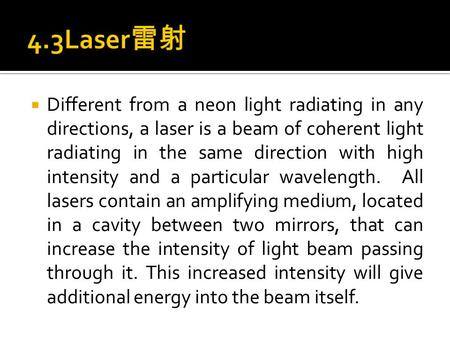  Different from a neon light radiating in any directions, a laser is a beam of coherent light radiating in the same direction with high intensity and.