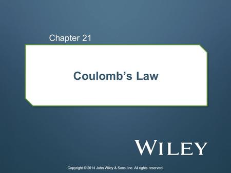 Coulomb's Law Chapter 21 Copyright © 2014 John Wiley & Sons, Inc. All rights reserved.