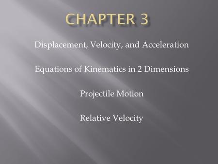 Displacement, Velocity, and Acceleration Equations of Kinematics in 2 Dimensions Projectile Motion Relative Velocity.