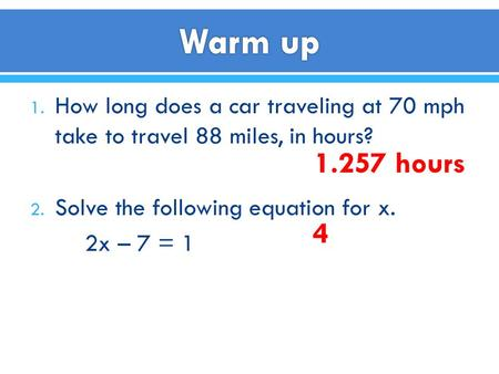 1. How long does a car traveling at 70 mph take to travel 88 miles, in hours? 2. Solve the following equation for x. 2x – 7 = 1 1.257 hours 4.