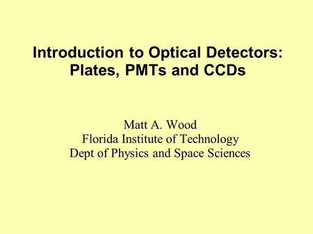 Introduction to Optical Detectors: Plates, PMTs and CCDs Matt A. Wood Florida Institute of Technology Dept of Physics and Space Sciences.