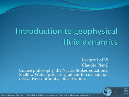 Lecture I of VI (Claudio Piani) Course philosophy, the Navier-Stokes equations, Shallow Water, pressure gradient force, material derivative, continuity,