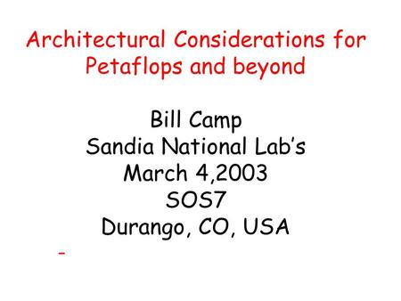 Architectural Considerations for Petaflops and beyond Bill Camp Sandia National Lab's March 4,2003 SOS7 Durango, CO, USA -