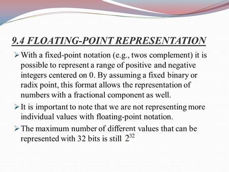 9.4 FLOATING-POINT REPRESENTATION  With a fixed-point notation (e.g., twos complement) it is possible to represent a range of positive and negative integers.
