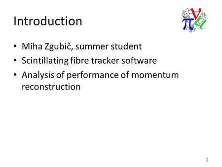 Introduction Miha Zgubič, summer student Scintillating fibre tracker software Analysis of performance of momentum reconstruction 1.