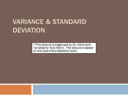 VARIANCE & STANDARD DEVIATION By Farrokh Alemi, Ph.D. This lecture is organized by Dr. Alemi and narrated by Yara Alemi. The lecture is based on the OpenIntro.