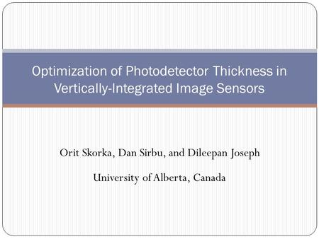Orit Skorka, Dan Sirbu, and Dileepan Joseph University of Alberta, Canada Optimization of Photodetector Thickness in Vertically-Integrated Image Sensors.