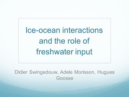 Ice-ocean interactions and the role of freshwater input Didier Swingedouw, Adele Morisson, Hugues Goosse.