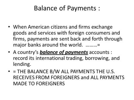 Balance of Payments : When American citizens and firms exchange goods and services with foreign consumers and firms, payments are sent back and forth through.