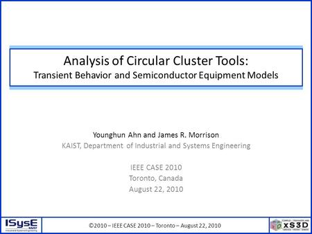 ©2010 – IEEE CASE 2010 – Toronto – August 22, 2010 Analysis of Circular Cluster Tools: Transient Behavior and Semiconductor Equipment Models Younghun Ahn.