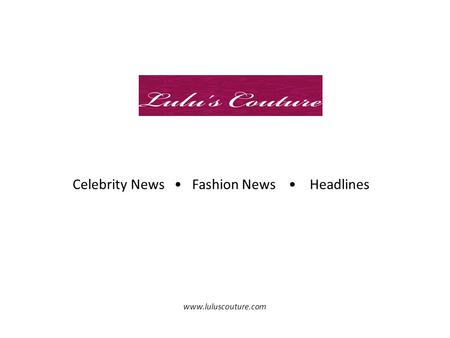 Celebrity News Fashion News Headlines www.luluscouture.com.
