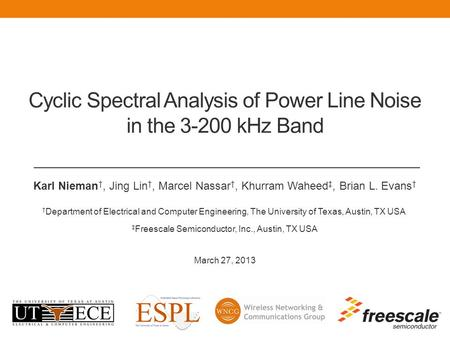 Cyclic Spectral Analysis of Power Line Noise in the 3-200 kHz Band Karl Nieman †, Jing Lin †, Marcel Nassar †, Khurram Waheed ‡, Brian L. Evans † † Department.