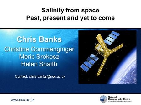 Www.noc.ac.uk Salinity from space Past, present and yet to come Chris Banks Christine Gommenginger Meric Srokosz Helen Snaith Chris Banks Christine Gommenginger.