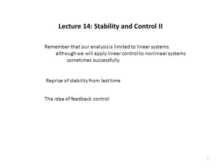 Lecture 14: Stability and Control II Reprise of stability from last time The idea of feedback control Remember that our analysis is limited to linear systems.