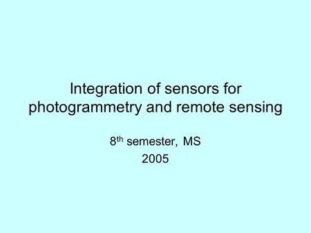 Integration of sensors for photogrammetry and remote sensing 8 th semester, MS 2005.