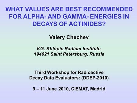 WHAT VALUES ARE BEST RECOMMENDED FOR ALPHA- AND GAMMA- ENERGIES IN DECAYS OF ACTINIDES? Valery Chechev V.G. Khlopin Radium Institute, 194021 Saint Petersburg,