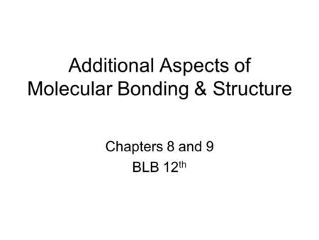 Additional Aspects of Molecular Bonding & Structure Chapters 8 and 9 BLB 12 th.