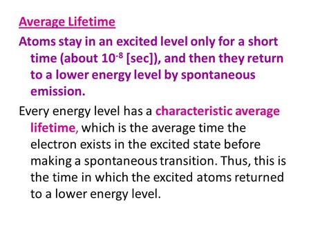 Average Lifetime Atoms stay in an excited level only for a short time (about 10-8 [sec]), and then they return to a lower energy level by spontaneous emission.