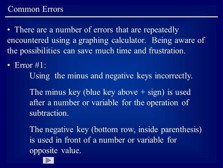 Common Errors There are a number of errors that are repeatedly encountered using a graphing calculator. Being aware of the possibilities can save much.