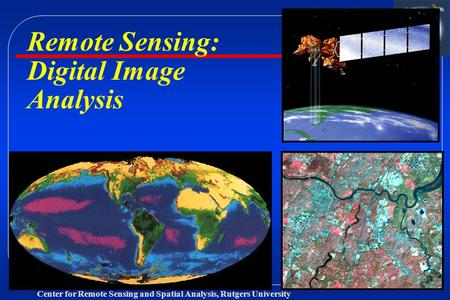 Center for Remote Sensing and Spatial Analysis, Rutgers University Remote Sensing: Digital Image Analysis.
