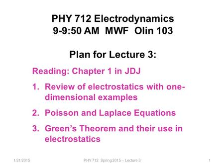 1/21/2015PHY 712 Spring 2015 -- Lecture 31 PHY 712 Electrodynamics 9-9:50 AM MWF Olin 103 Plan for Lecture 3: Reading: Chapter 1 in JDJ 1.Review of electrostatics.