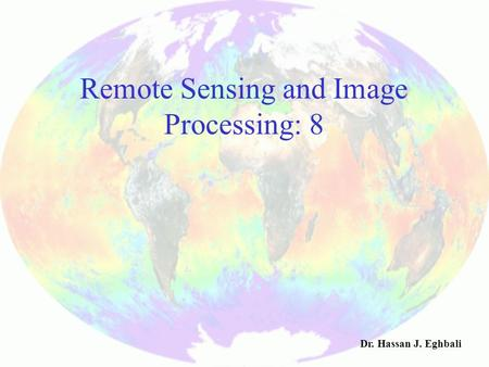 Remote Sensing and Image Processing: 8 Dr. Hassan J. Eghbali.