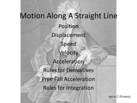 Motion Along A Straight Line Position Displacement Speed Velocity Acceleration Rules for Derivatives Free Fall Acceleration Rules for Integration pps by.