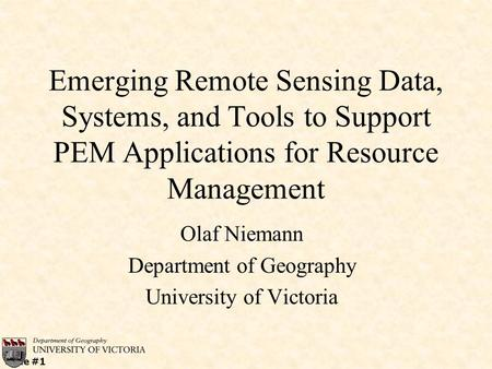 Slide #1 Emerging Remote Sensing Data, Systems, and Tools to Support PEM Applications for Resource Management Olaf Niemann Department of Geography University.