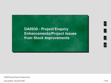 1 of 26 DA930-Project Enquiry Enhancements Last updated: December 2001 DA0930 - Project Enquiry Enhancements/Project Issues from Stock Improvements.