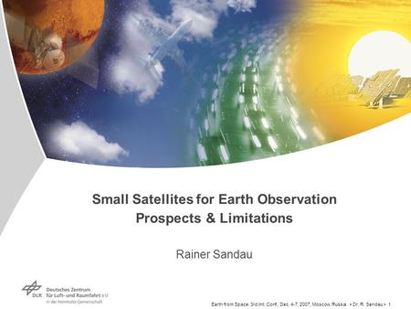 Earth from Space, 3rd Int. Conf., Dec. 4-7, 2007, Moscow, Russia > Dr. R. Sandau > 1 Small Satellites for Earth Observation Prospects & Limitations Rainer.
