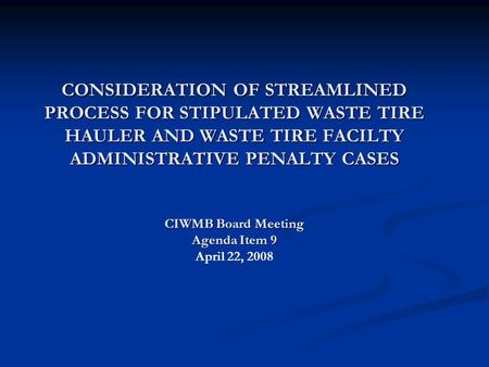 CONSIDERATION OF STREAMLINED PROCESS FOR STIPULATED WASTE TIRE HAULER AND WASTE TIRE FACILTY ADMINISTRATIVE PENALTY CASES CIWMB Board Meeting Agenda Item.