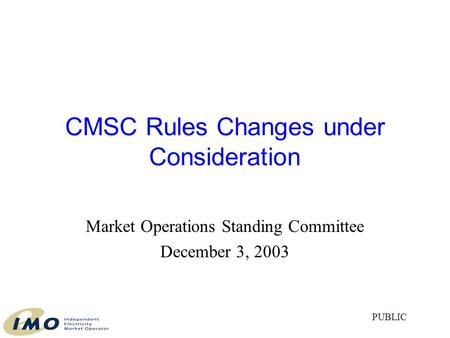 CMSC Rules Changes under Consideration Market Operations Standing Committee December 3, 2003 PUBLIC.