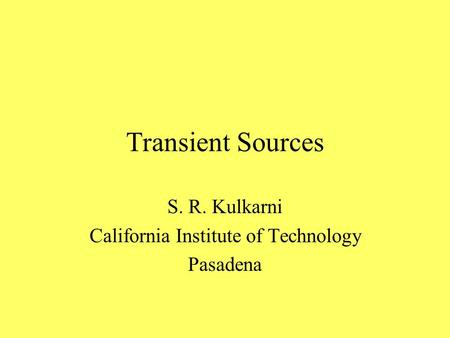 Transient Sources S. R. Kulkarni California Institute of Technology Pasadena.