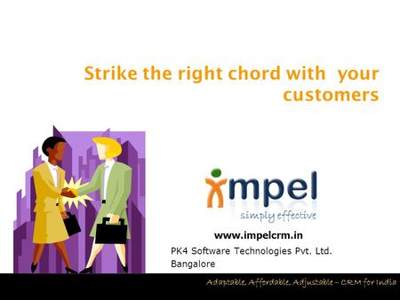 Simply effective Adaptable, Affordable, Adjustable – CRM for India PK4 Software Technologies Pvt. Ltd. Bangalore Strike the right chord with your customers.
