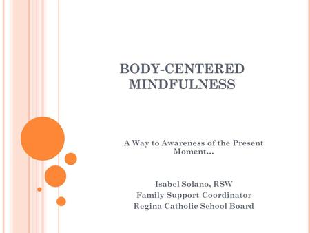 BODY-CENTERED MINDFULNESS A Way to Awareness of the Present Moment… Isabel Solano, RSW Family Support Coordinator Regina Catholic School Board.
