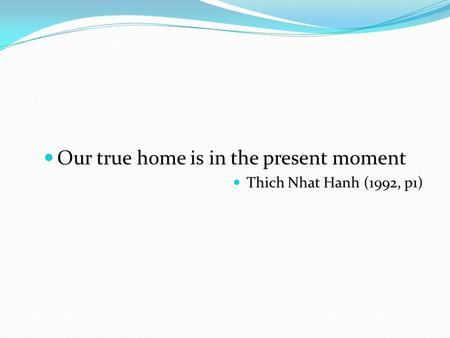 Our true home is in the present moment Thich Nhat Hanh (1992, p1)