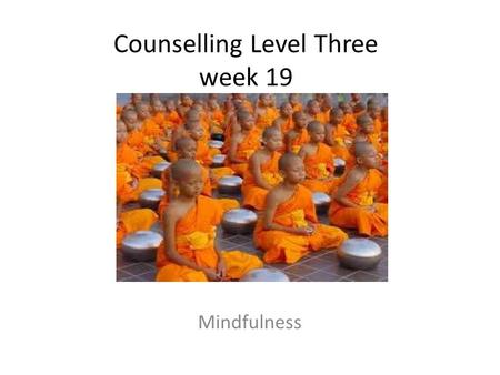Counselling Level Three week 19 Mindfulness. Check-in What are you thankful for this week? What have you enjoyed? Consider this for a few moments How.