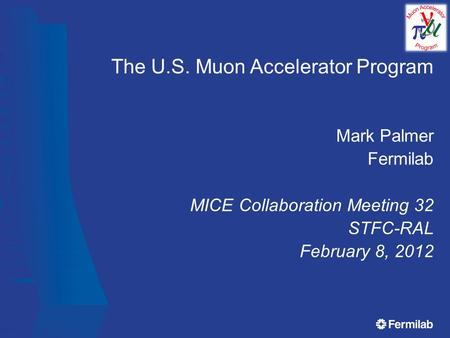The U.S. Muon Accelerator Program Mark Palmer Fermilab MICE Collaboration Meeting 32 STFC-RAL February 8, 2012.
