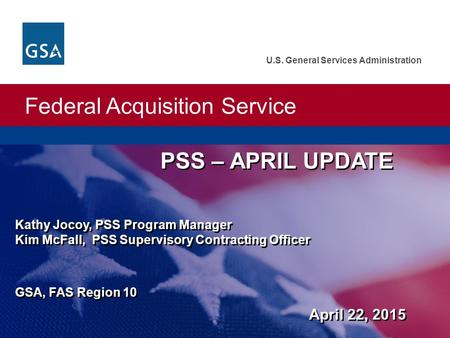 Federal Acquisition Service U.S. General Services Administration PSS – APRIL UPDATE Kathy Jocoy, PSS Program Manager Kim McFall, PSS Supervisory Contracting.