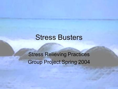 Stress Busters Stress Relieving Practices Group Project Spring 2004.