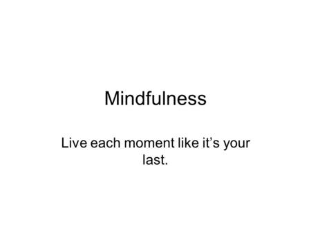 Mindfulness Live each moment like it's your last..