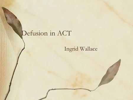 Defusion in ACT Ingrid Wallace. Mindfulness is… An important part of defusing from thoughts Living in the present moment Engaging fully in what you are.