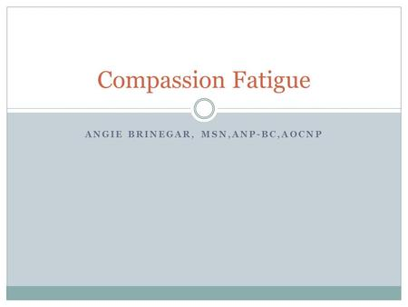 ANGIE BRINEGAR, MSN,ANP-BC,AOCNP Compassion Fatigue.