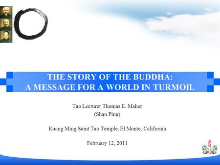Tao Lecturer Thomas E. Maher (Shan Ping) Kuang Ming Saint Tao Temple, El Monte, California February 12, 2011 THE STORY OF THE BUDDHA: A MESSAGE FOR A WORLD.