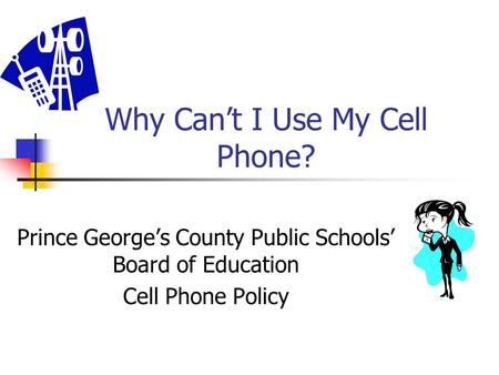 Why Can't I Use My Cell Phone? Prince George's County Public Schools' Board of Education Cell Phone Policy.