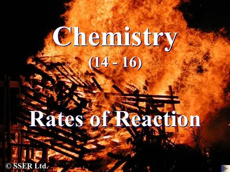 Chemistry (14 - 16) Rates of Reaction © SSER Ltd..