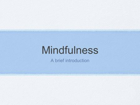 "Mindfulness A brief introduction. Definition Simply- awareness- being in the present moment. "" Awareness of the present experience with acceptance"" (Germer."